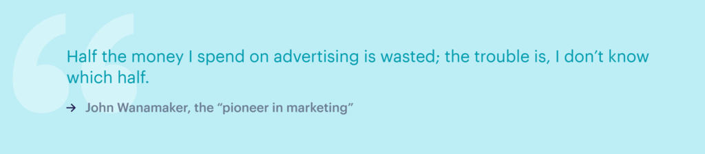 """""""Half the money I spend on advertising is wasted, the trouble is, I don't know which half."""" - John Wanamaker"""